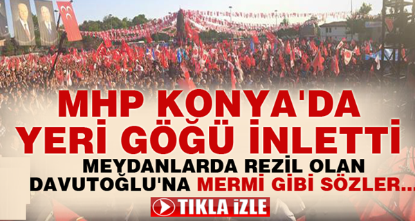 MHP Konya'da yer göğü inletti!. Davutoğlu'na MERMİ GİBİ SÖZLER...