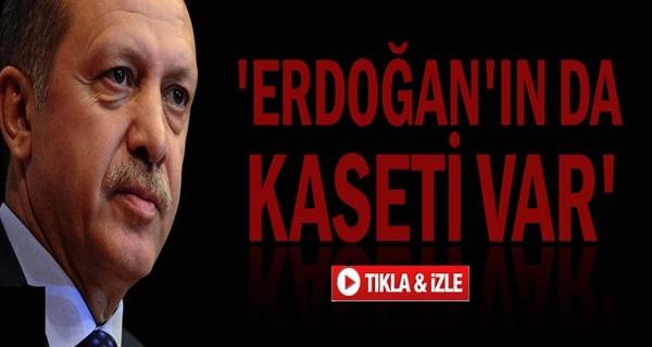 'Erdoğan'ın da Kaseti var'