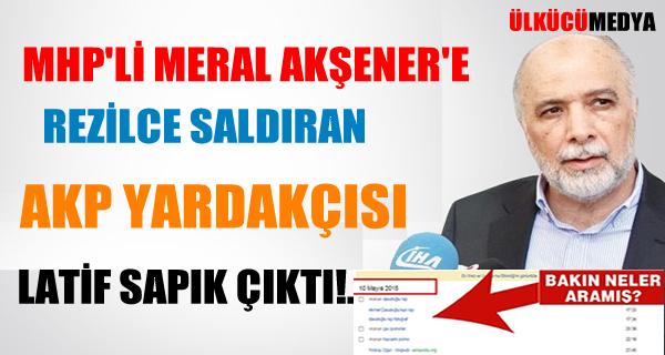 MHP'li Akşener'e rezilce saldıran AKP yardakçısı Latif SAPIK ÇIKTI...