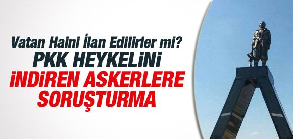 PKK'LI HEYKELİNİ İNDİREN ASKERE SORUŞTURMA !