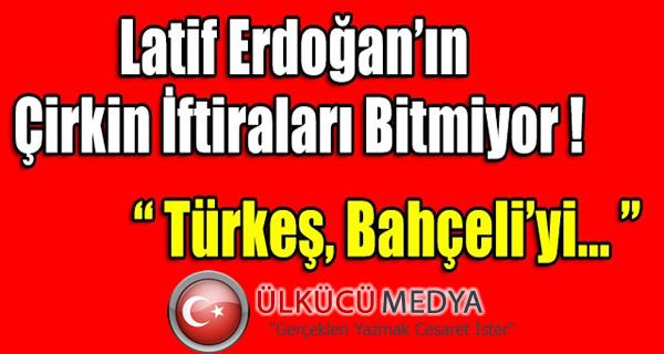 Latif Erdoğan MHP'ye Yönelik çirkin iftiralarına bir yenisini daha ekledi...