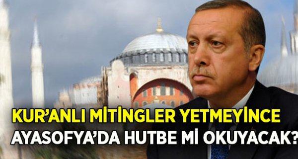 Erdoğan, Kur'anlı Mitingler Yetmeyince Ayasofya'da Namaz kılıp Hutbe mi okuyacak?