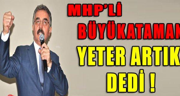 MHP'Lİ BÜYÜKATAMAN YETER ARTIK DEDİ !