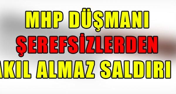MHP DÜŞMANI ŞEREFSİZLERDEN AKIL ALMAZ SALDIRI !