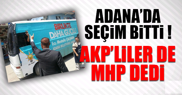 ADANA'DA SEÇİM BİTTİ AKP'LİLER DE MHP DEDİ