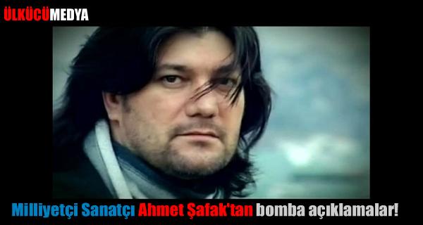 Milliyetçi Sanatçı Ahmet Şafak'tan bomba açıklamalar!