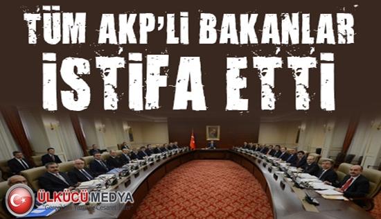 Tüm AKP'li Bakanlar İstifa Etti !