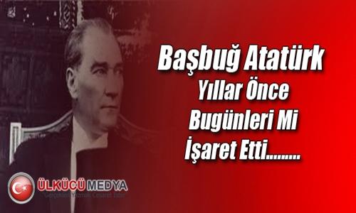 Başbuğ Atatürk Yıllar Önce Bugünleri mi İşaret Etti.