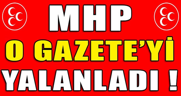MHP O GAZETE'Yİ YALANLADI !