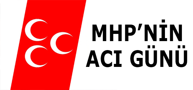 MHP 'NİN ACI GÜNÜ!