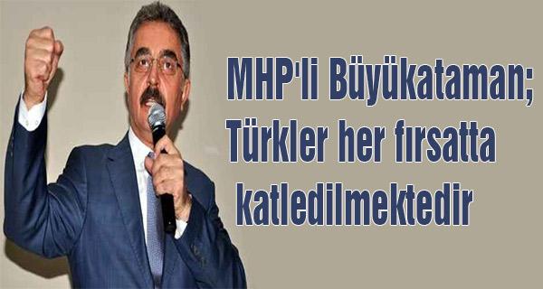 MHP'li Büyükataman; Türkler her fırsatta katlediliyor