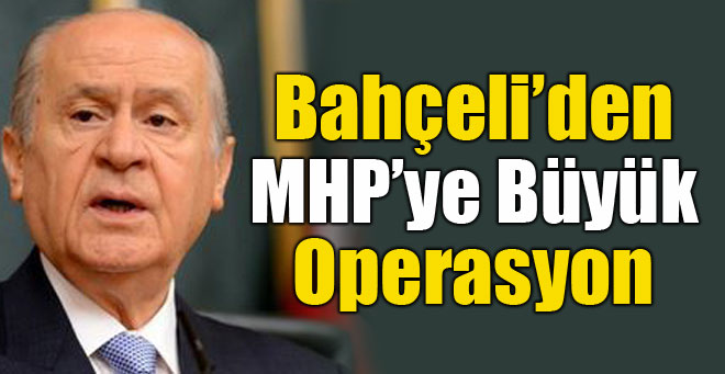 MHP'de Bahçeli Operasyonu