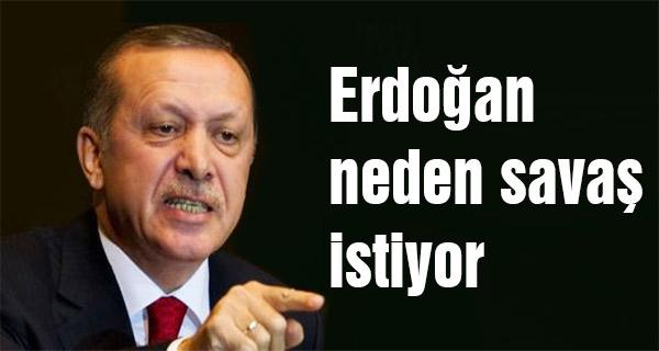 Erdoğan neden savaş istiyor