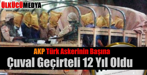 AKP Türk askerinin başına çuval geçirteli 12 yıl oldu