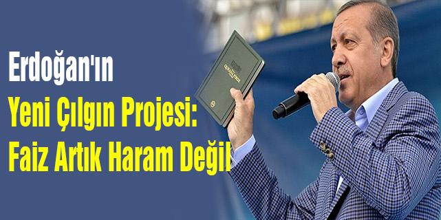 Erdoğan'ın Yeni Çılgın Projesi: Faiz Artık Haram Değil