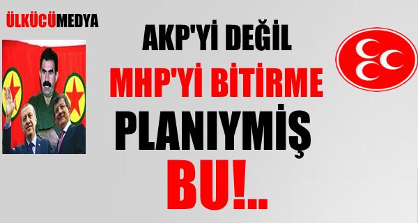AKP'yi Değil, MHP'yi Bitirme Planıymış bu!..