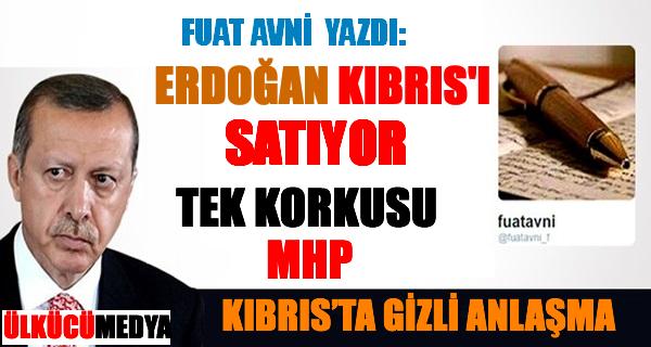 Fuat Avni Yazdı; Erdoğan Kıbrıs'ı Satıyor Tek Korkusu MHP!..