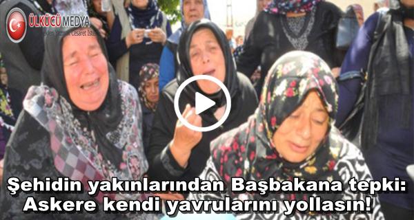 Şehidin yakınlarından Başbakana tepki: Askere kendi yavrularını yollasın!