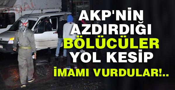 AKP'nin azdırdığı bölücüler yol kesip imamı vurdular!.