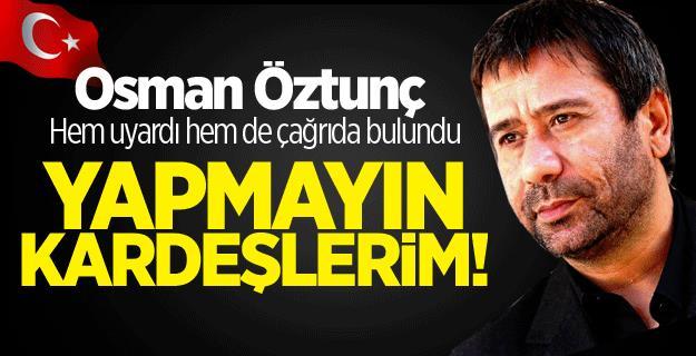 Osman Öztunç Hem Uyardı Hem de Çağrıda Bulundu!