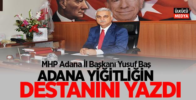 """MHP Adana İl Başkanı Baş """"Adana yiğitliğin destanını yazdı"""""""