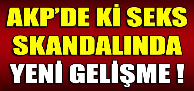 AKP'DE Kİ SEKS SKANDALINDA YENİ GELİŞME !