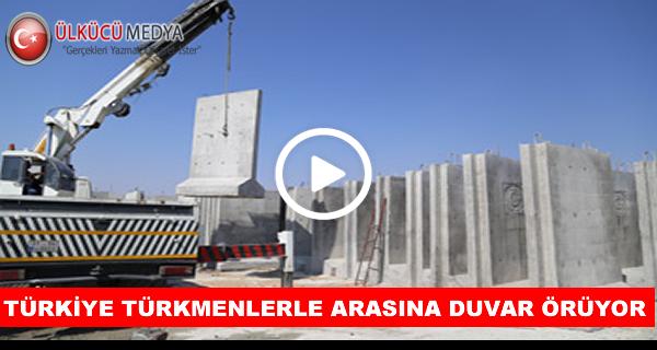 Türkiye Türkmenlerle arasına duvar örüyor!..