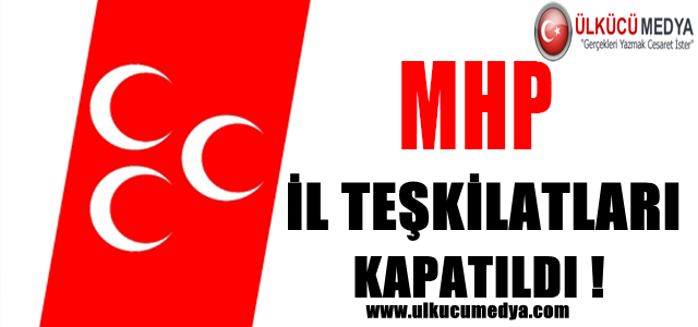 MHP İL TEŞKİLATLARI KAPATILDI !