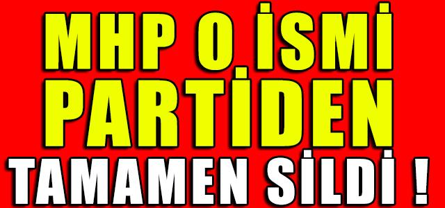 MHP O İSMİ PARTİDEN TAMAMEN SİLDİ !