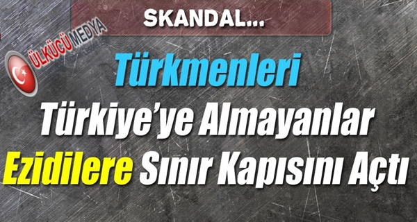 TÜRKMENLERİ TÜRKİYE'YE ALMIYANLAR EZİDİLERE SINIR KAPISINI AÇTI !