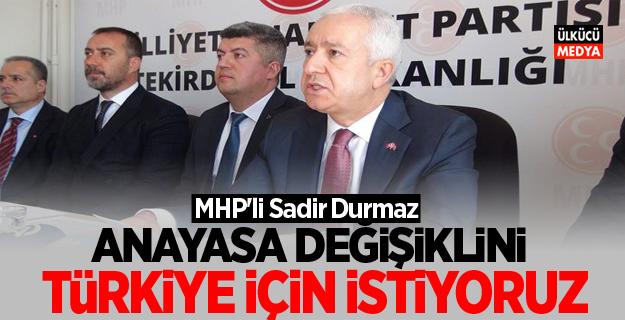 MHP'li Sadir Durmaz: Anayasa değişikliğini Türkiye için istiyoruz