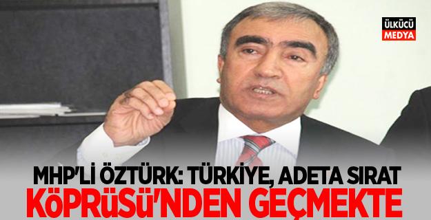 MHP'li Öztürk: Türkiye, Adeta Sırat Köprüsü'nden Geçmekte