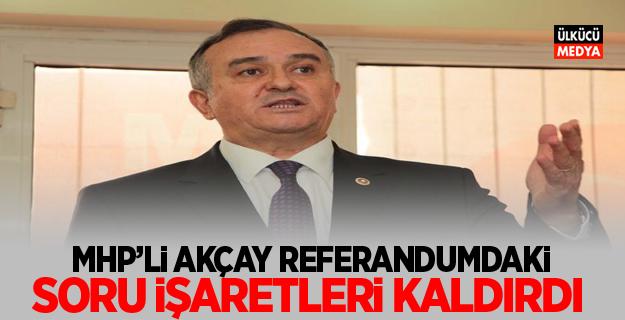 MHP'li Erkan AKÇAY Referandumdaki Soru İşaretlerini Kaldırdı