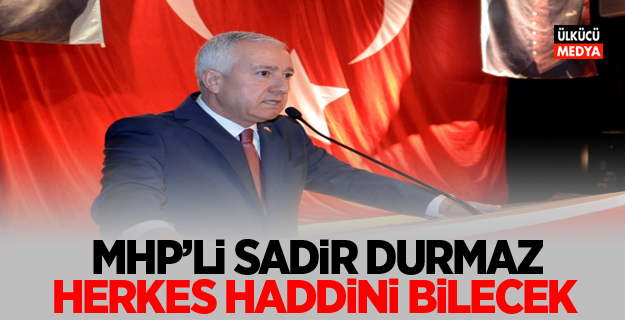 MHP'li Sadir Durmaz: Herkes haddini bilecek