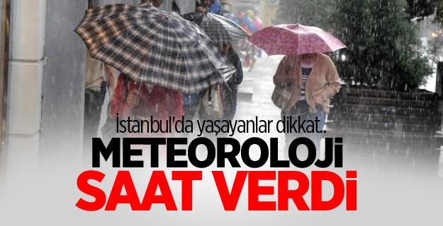 Meteoroloji saat verdi! İstanbul'da yaşayanlar dikkat..