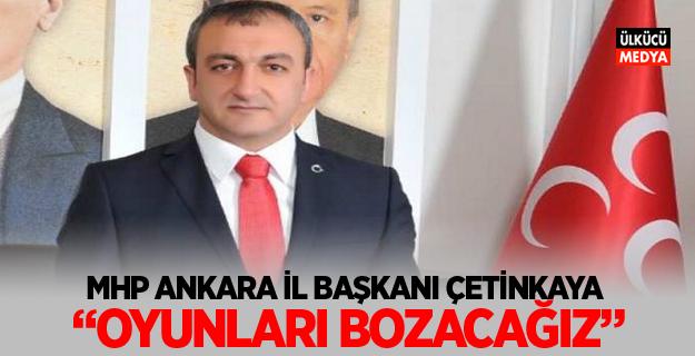 """MHP ANKARA İL BAŞKANI FATİH ÇETİNKAYA """"OYUNLARI BOZACAĞIZ"""""""