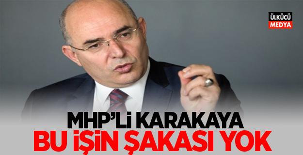 """MHP'li Mevlüt Karakaya: """"Bu işin şakası yok"""""""