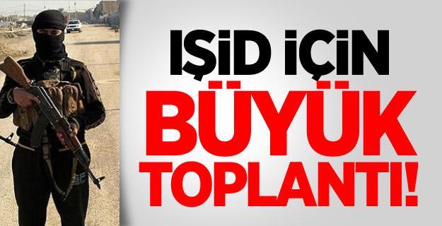IŞİD İÇİN BÜYÜK TOPLANTI !