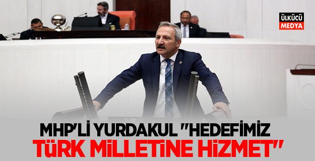 """MHP'Lİ YURDAKUL """"HEDEFİMİZ TÜRK MİLLETİNE HİZMET"""""""
