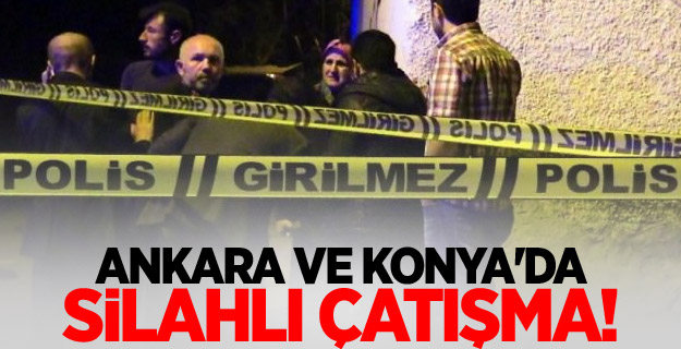 Ankara ve Konya'da silahlı çatışma!