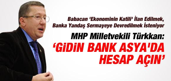 MHP'Lİ TÜRKKAN: BANK ASYA'DA HESAP AÇIN ÇAĞRISI !