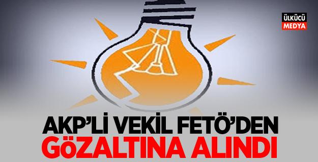 AKP'li vekil FETÖ'den gözaltına alındı
