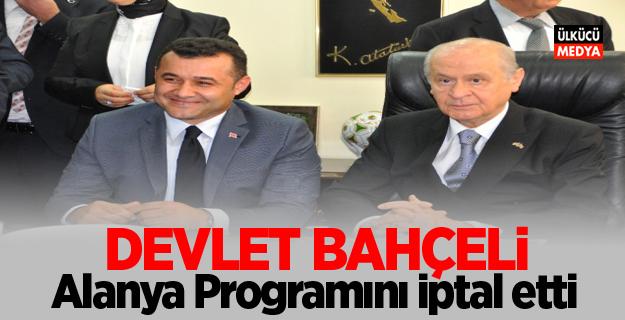 MHP Lideri Devlet Bahçeli Alanya Programını İptal etti