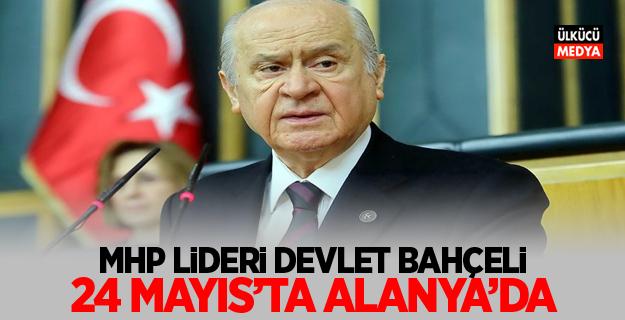 MHP Lideri Devlet Bahçeli 24 mayıs'ta alanya'da