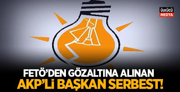 FETÖ'den gözaltına alınan AKP'li Başkan serbest Bırakıldı!
