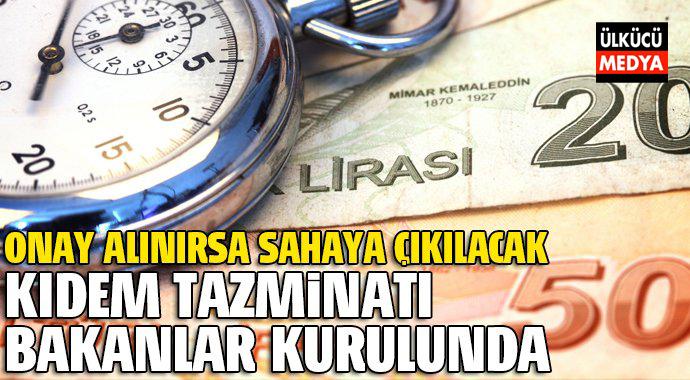 Kıdem Tazminatı Bakanlar Kuruluna Gönderildi. Onay Alınırsa...