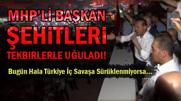 MHP'li Başkan Şehitleri Tekbirlerle Uğurladı!