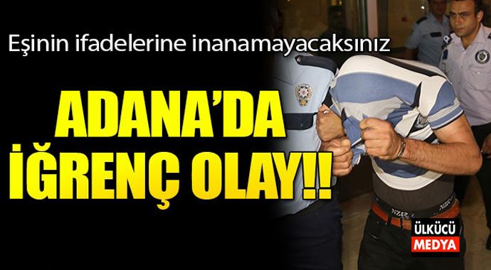 Adana'da iğrenç olay.. Eşinin ifadelerine inanamayacaksınız