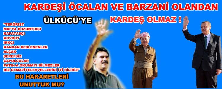 KARDEŞİ ÖCALAN VE BARZANİ OLANDAN ÜLKÜCÜ'YE KARDEŞ OLMAZ !