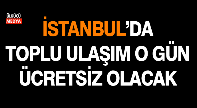 İşte O Gün İstanbul'da Toplu Ulaşım Aracı Ücretsiz Olacak